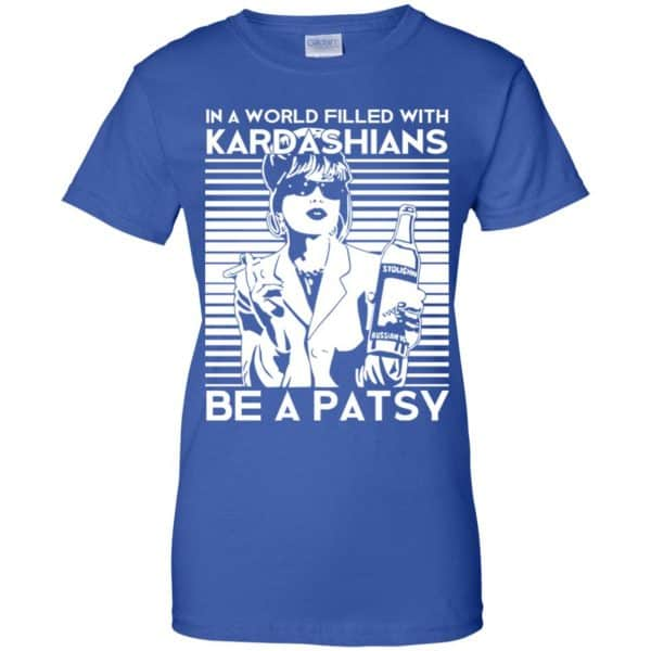 In A World Filled With Kardashians Be A Patsy T-Shirts, Hoodie, Tank Apparel 14