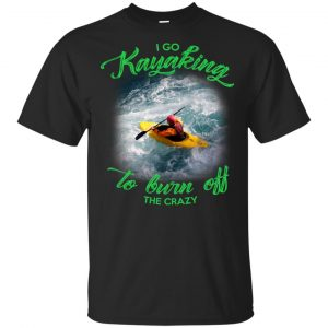 I Go Kayaking To Burn Off The Crazy Shirt, Hoodie, Tank Apparel