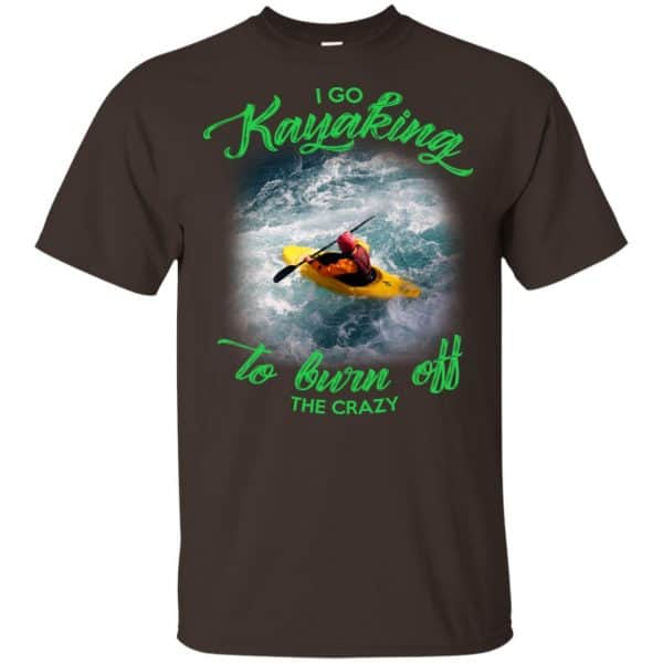I Go Kayaking To Burn Off The Crazy Shirt, Hoodie, Tank Apparel 4