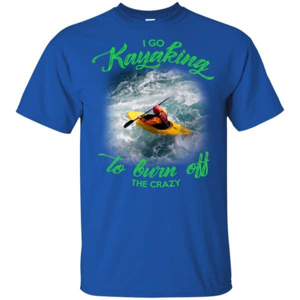 I Go Kayaking To Burn Off The Crazy Shirt, Hoodie, Tank Apparel 5