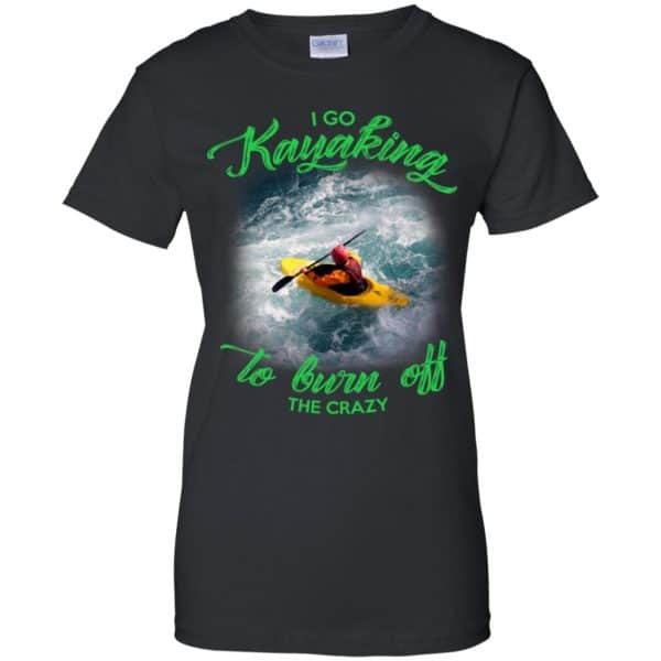 I Go Kayaking To Burn Off The Crazy Shirt, Hoodie, Tank Apparel 11