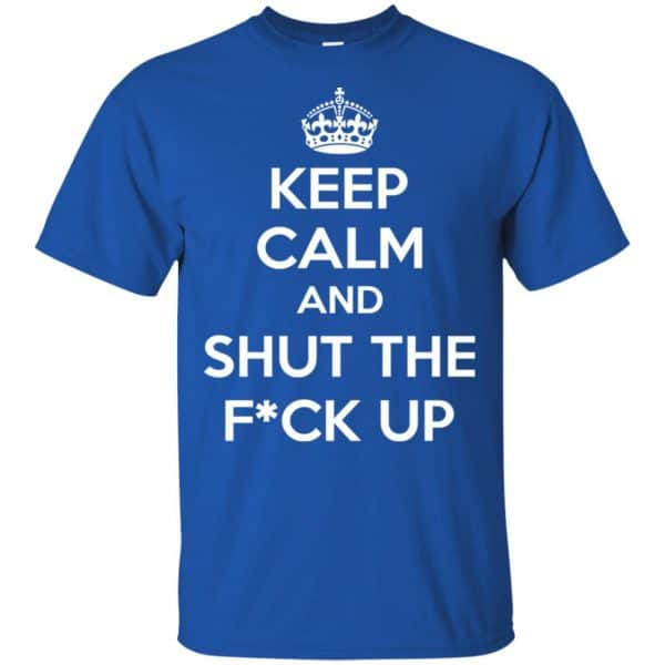 Keep Calm And Shut The Fuck Up Shirt, Hoodie, Tank Apparel