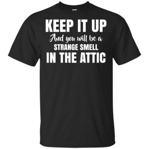 Keep It Up And You Will Be A Strange Smell In The Attic Shirt, Hoodie, Tank