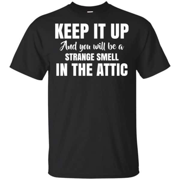 Keep It Up And You Will Be A Strange Smell In The Attic Shirt, Hoodie, Tank Apparel 3