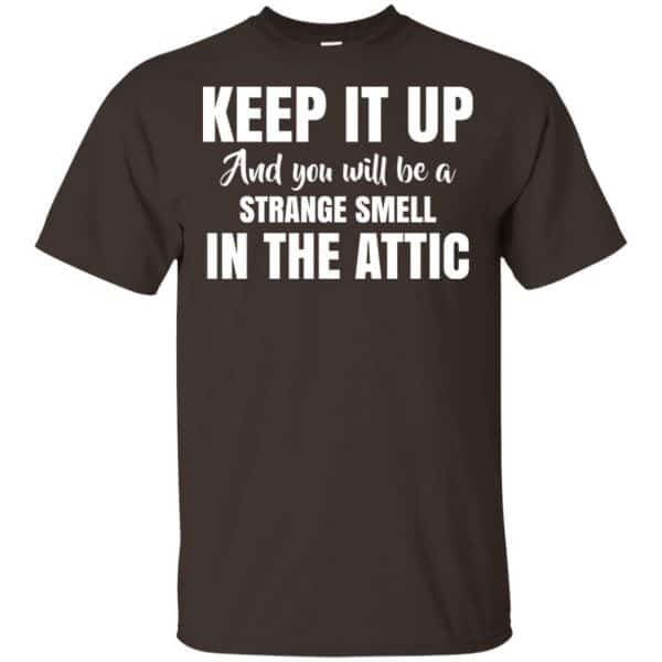 Keep It Up And You Will Be A Strange Smell In The Attic Shirt, Hoodie, Tank Apparel 4