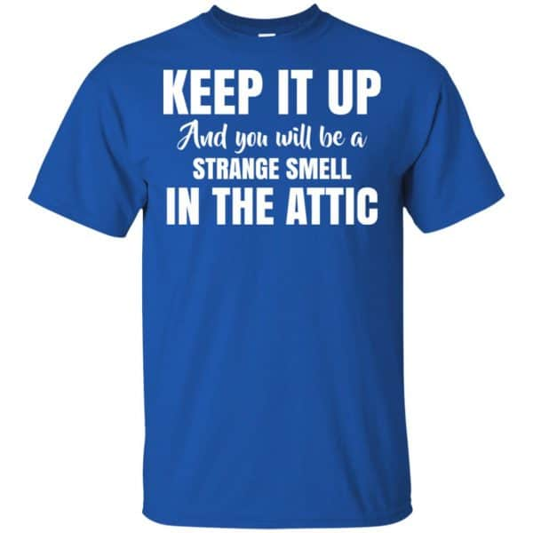 Keep It Up And You Will Be A Strange Smell In The Attic Shirt, Hoodie, Tank Apparel 5