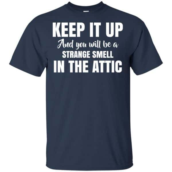 Keep It Up And You Will Be A Strange Smell In The Attic Shirt, Hoodie, Tank Apparel 6