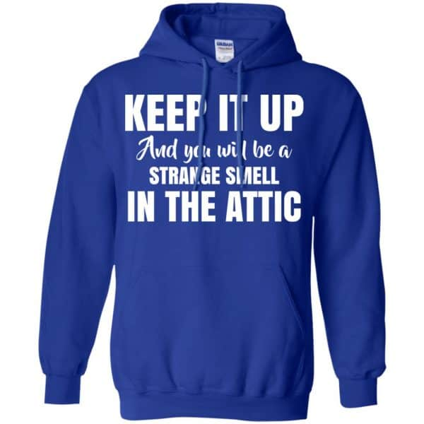 Keep It Up And You Will Be A Strange Smell In The Attic Shirt, Hoodie, Tank Apparel 10