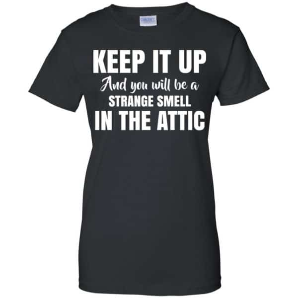 Keep It Up And You Will Be A Strange Smell In The Attic Shirt, Hoodie, Tank Apparel 11