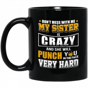 Don't Mess With Me My Sister Is Crazy Funny Mug Apparel