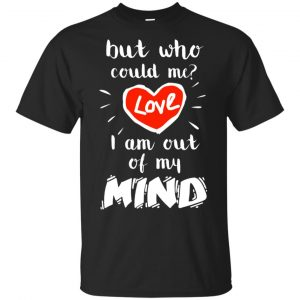 But Who Could Me? Love I Am Out Of My Mind Shirt, Hoodie, Tank Apparel