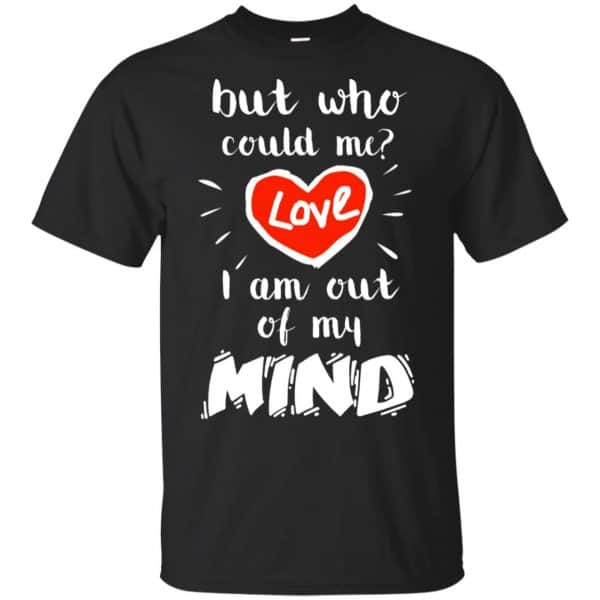 But Who Could Me? Love I Am Out Of My Mind Shirt, Hoodie, Tank Apparel 3