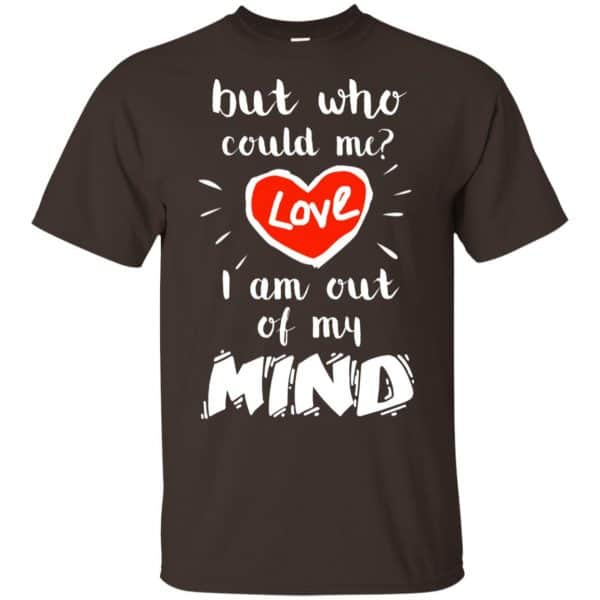 But Who Could Me? Love I Am Out Of My Mind Shirt, Hoodie, Tank Apparel 4
