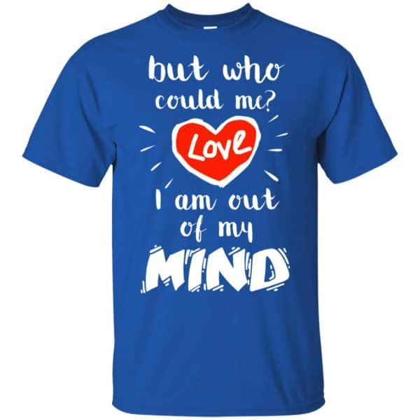But Who Could Me? Love I Am Out Of My Mind Shirt, Hoodie, Tank Apparel 5
