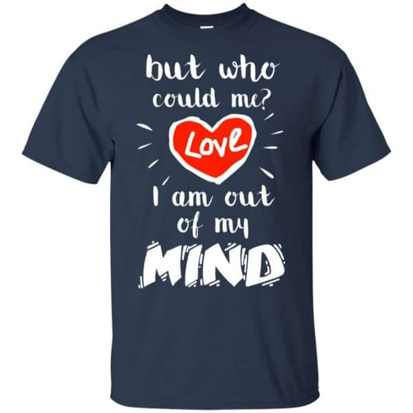 But Who Could Me? Love I Am Out Of My Mind Shirt, Hoodie, Tank Apparel 6