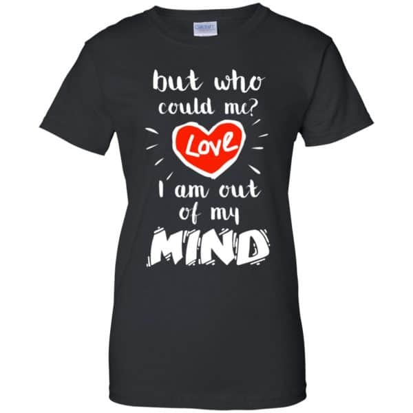 But Who Could Me? Love I Am Out Of My Mind Shirt, Hoodie, Tank Apparel 11