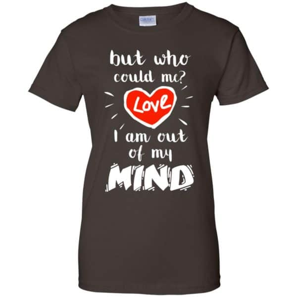 But Who Could Me? Love I Am Out Of My Mind Shirt, Hoodie, Tank Apparel 12