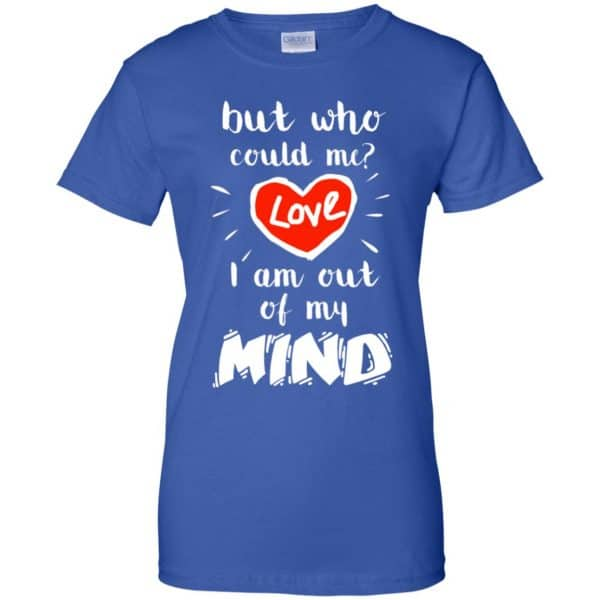 But Who Could Me? Love I Am Out Of My Mind Shirt, Hoodie, Tank Apparel 14
