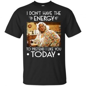 I Don't Have The Energy To Pretend I Like You Today Shirt, Hoodie, Tank Apparel