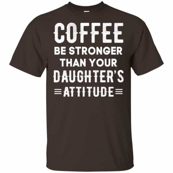 Coffee Be Stronger Than Your Daughter's Attitude T-Shirts, Hoodie, Tank Apparel 4