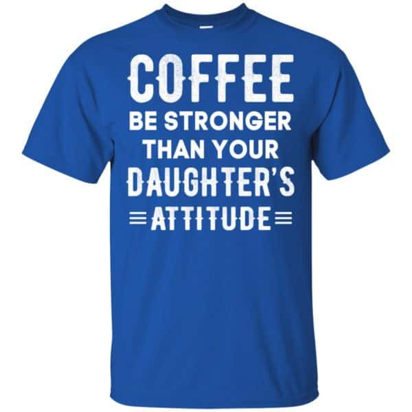 Coffee Be Stronger Than Your Daughter's Attitude T-Shirts, Hoodie, Tank Apparel 5