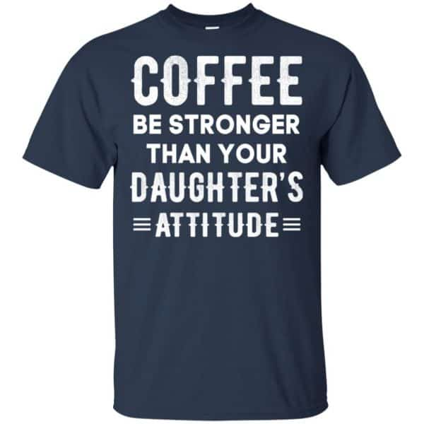 Coffee Be Stronger Than Your Daughter's Attitude T-Shirts, Hoodie, Tank Apparel 6