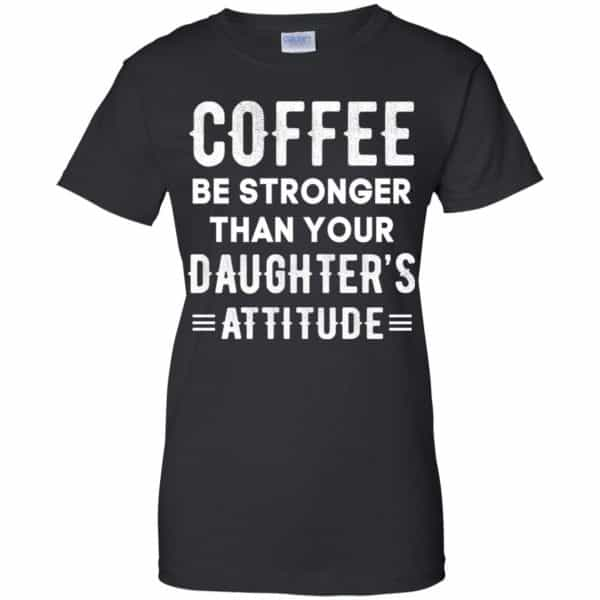 Coffee Be Stronger Than Your Daughter's Attitude T-Shirts, Hoodie, Tank Apparel 11