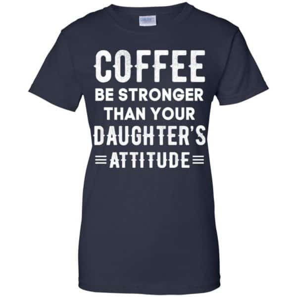Coffee Be Stronger Than Your Daughter's Attitude T-Shirts, Hoodie, Tank Apparel 13