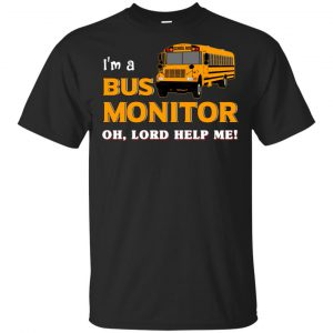 I'm A Bus Monitor Oh Lord Help Me T-Shirts, Hoodie, Tank Apparel