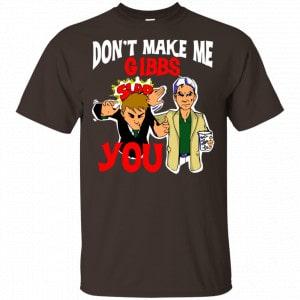 Don't Make Me Gibbs Slab You Shirt, Hoodie, Tank