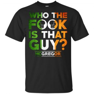 McGregor: Who The Fook Is That Guy Shirt, Hoodie, Tank