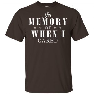 In Memory Of When I Cared Shirt, Hoodie, Tank