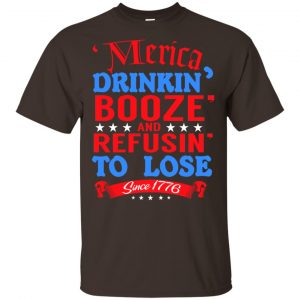 Merica: Drinkin' Booze And Refusin' To Lose Since 1776 Shirt, Hoodie, Tank