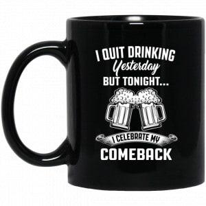 I Quit Drinking Yesterday But Tonight I Celebrate My Comeback Mug Coffee Mugs