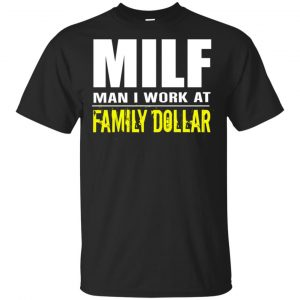 Milf Man I Work At Family Dollar Shirt, Hoodie, Tank Apparel