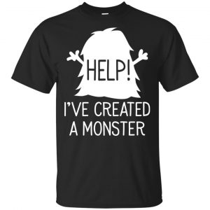 Help I've Created A Monster Shirt, Hoodie, Tank Apparel