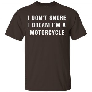 I Don't Snore I Dream I'm A Motorcycle Shirt, Hoodie, Tank Apparel