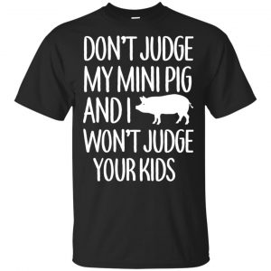 Don't Judge My Mini Pig And I Won't Judge Your Kids Shirt, Hoodie, Tank Apparel