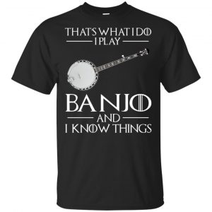 Thats What I Do I Play Banjo And I Know Things Game Of Thrones Shirt, Hoodie, Tank Apparel