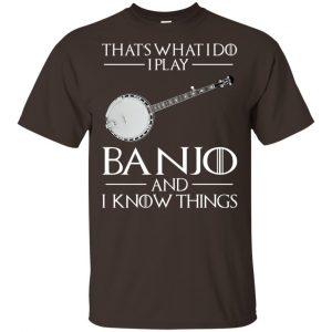 Thats What I Do I Play Banjo And I Know Things Game Of Thrones Shirt, Hoodie, Tank Apparel 2