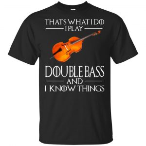 That's What I Do I Play Double Bass And I Know Things Game Of Thrones Shirt, Hoodie, Tank Apparel