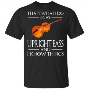 That's What I Do I Play Upright Bass And I Know Things Game Of Thrones Shirt, Hoodie, Tank Apparel