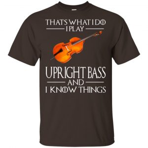 That's What I Do I Play Upright Bass And I Know Things Game Of Thrones Shirt, Hoodie, Tank Apparel 2