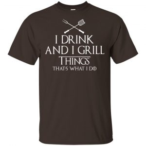 I Drink And I Grill Things That's What I Do Shirt, Hoodie, Tank Apparel