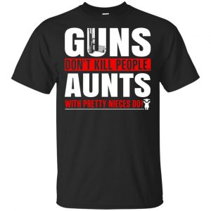 Guns Don't Kill People Aunts With Pretty Nieces Do Shirt, Hoodie, Tank Apparel