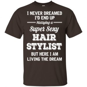 I Never Dreamed I'd End Up Marring A Super Sexy Hair Stylist Shirt. Hoodie, Tank Apparel