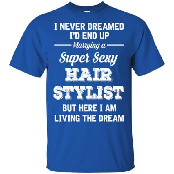 I Never Dreamed I'd End Up Marring A Super Sexy Hair Stylist Shirt. Hoodie, Tank Apparel 5