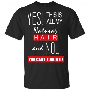Yes! This Is All My Natural Hair And No You Can't Touch It Shirt, Hoodie, Tank Apparel