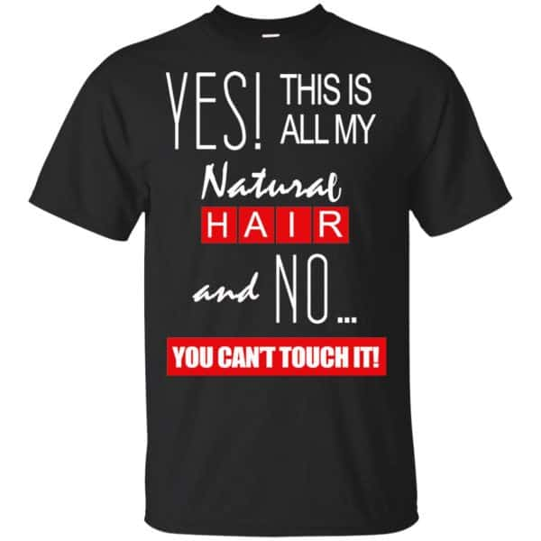 Yes! This Is All My Natural Hair And No You Can't Touch It Shirt, Hoodie, Tank Apparel 3