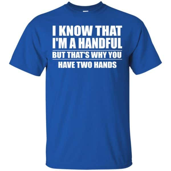 I Know That I'm A Handful But That's Why You Have Two Hands Shirt, Hoodie, Tank Apparel 5